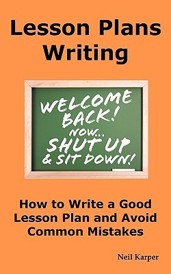 Lesson Plans Writing: How to Write a Good Lesson Plan and Avoid Common Mistakes  by  Neil Karper