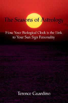 The Seasons of Astrology: How Your Biological Clock Is the Link to Your Sun Sign Personality Terence Guardino