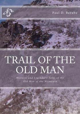 Trail of the Old Man: Historic and Legendary Tales of the Old Man of the Mountain  by  Paul D. Berube