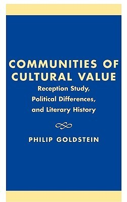 Communities of Cultural Value: Reception Study, Political Differences, and Literary History  by  Philip Goldstein