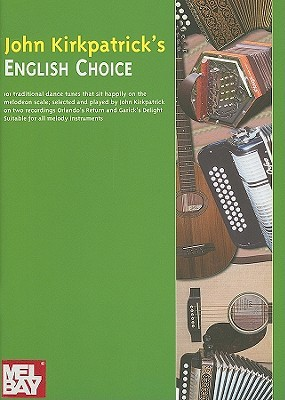 John Kirkpatricks English Choice: 101 Traditional Dance Tunes Specially Selected to Sit Happily on the Melodeon Scale Suitable for All Melody Instruments  by  John Kirkpatrick