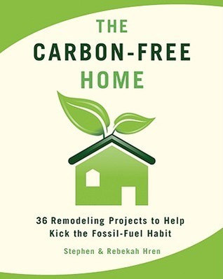 The Carbon-Free Home: 36 Remodeling Projects to Help Kick the Fossil-Fuel Habit  by  Stephen Hren