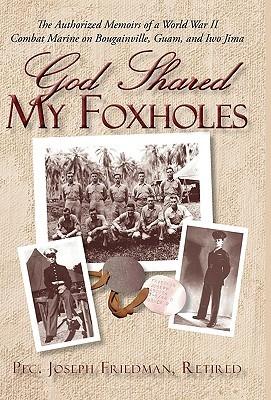 God Shared My Foxholes: The Authorized Memoirs of a World War II Combat Marine on Bougainville, Guam, and Iwo Jima Joseph Friedman