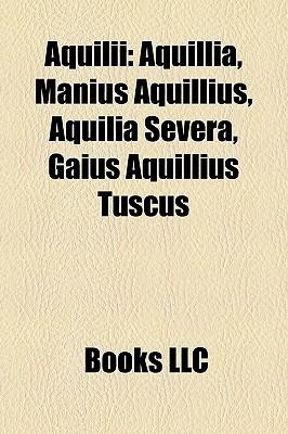 Aquilii: Aquillia, Manius Aquillius, Aquilia Severa, Gaius Aquillius Tuscus Books LLC