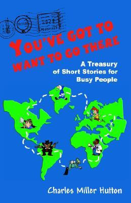 Youve Got to Want to Go There: A Treasury of Short Stories for Busy People Charles Miller Hutton