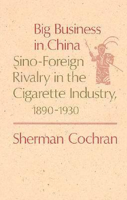 Big Business in China: Sino-Foreign Rivalry in the Cigarette Industry, 1890-1930 Sherman Cochran