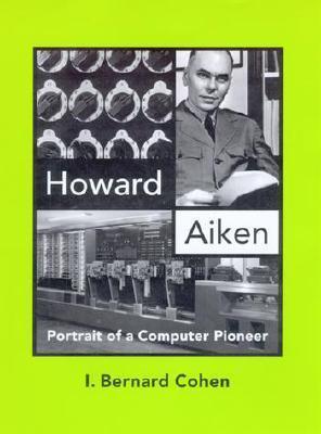 Howard Aiken: Portrait Of A Computer Pioneer  by  I. Bernard Cohen