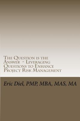 The Question Is the Answer - Leveraging Questions to Enhance Project Risk Management  by  Eric L. Diel