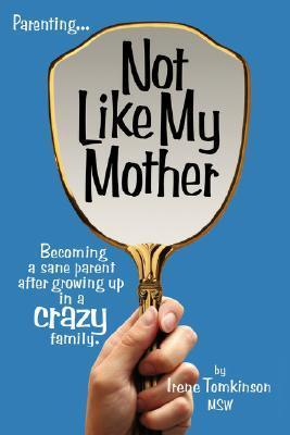 Not Like My Mother: Becoming a Sane Parent After Growing Up in a Crazy Family Irene Tomkinson