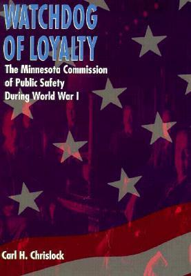 Watchdog of Loyalty: The Minnesota Commission Of Public Safety During World War I  by  Carl Henry Chrislock
