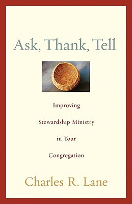 Ask, Thank, Tell: Improving Stewardship Ministry in Your Congregation  by  Charles R. Lane