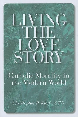 Living the Love Story: Catholic Morality in the Modern World  by  Christopher Klofft