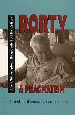 Rorty & Pragmatism: The Philosopher Responds to His Critics  by  Richard M. Rorty