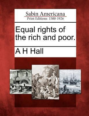 Equal Rights of the Rich and Poor. A.H. Hall