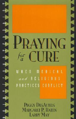 Praying For A Cure: When Medical And Religious Practices Conflict Peggy DesAutels