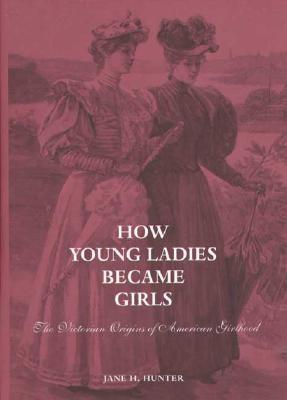 How Young Ladies Became Girls: The Victorian Origins of American Girlhood  by  Jane Hunter