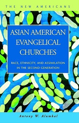 Asian American Evangelical Churches: Race, Ethnicity, and Assimilation in the Second Generation Antony, W. Alumkal