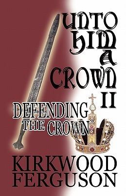 Unto Him a Crown II: Defending the Crown Kirkwood Ferguson