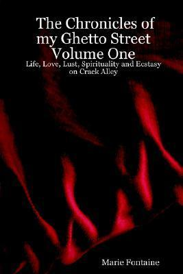 The Chronicles of My Ghetto Street Volume One: Life, Love, Lust, Spirituality and Ecstasy on Crack Alley Marie   Fontaine