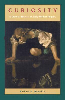 Curiosity: A Cultural History of Early Modern Inquiry Barbara M. Benedict