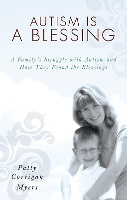 Autism Is a Blessing: A Familys Struggle with Autism and How They Found the Blessings  by  Patty Corrigan Myers