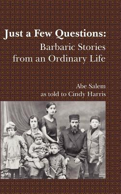 Just a Few Questions: Barbaric Stories from an Ordinary Life Abe Salem