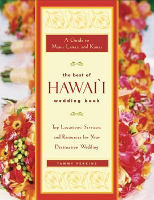 The Best of Hawaii Wedding Book: A Guide to Maui, Lanai, and Kauai — Top Locations, Services, and Resources for Your Destination Wedding  by  Tammy Perkins