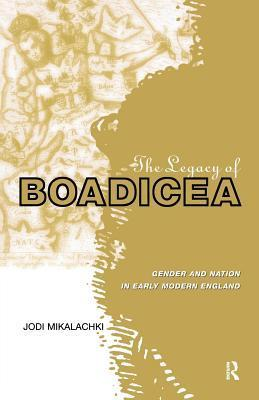 The Legacy of Boadicea: Gender and Nation in Early Modern England  by  Jodi Mikalachki