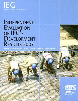 Independent Evaluation of IFCs Development Results 2007: Lessons and Implications from 10 Years of Experience  by  International Finance Corporation