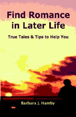 Find Romance in Later Life: True Tales & Tips to Help You  by  Barbara J. Hamby
