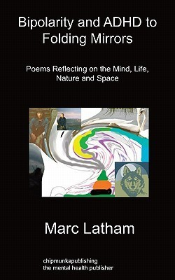 Bipolarity and ADHD to Folding Mirrors: Poems Reflecting on the Mind, Life, Nature and Space  by  Marc Latham