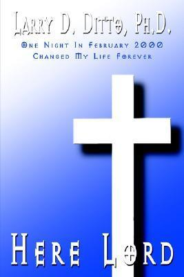 Here Lord: One Night in February 2000 Changed My Life Forever Larry D. Ditto