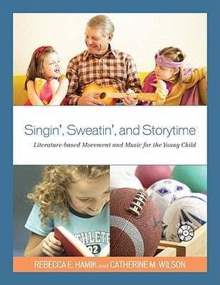 Singin, Sweatin, and Storytime: Literature-Based Movement and Music for the Young Child  by  Rebecca E. Hamik