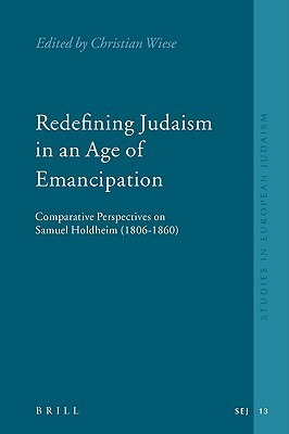 Redefining Judaism in an Age of Emancipation: Comparative Perspectives on Samuel Holdheim (1806-1860) Christian Wiese