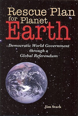 Rescue Plan for Planet Earth: Democratic World Government through a Global Referendum  by  Jim Stark