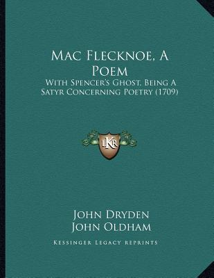 Mac Flecknoe, a Poem: With Spencers Ghost, Being a Satyr Concerning Poetry (1709)  by  John Dryden