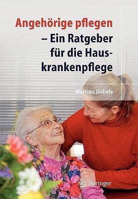 Angehorige Pflegen: Ein Ratgeber Fur die Hauskrankenpflege  by  Martina Dobele