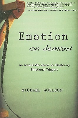 Emotion on Demand: An Actors Workbook for Mastering Emotional Triggers  by  Michael Woolson