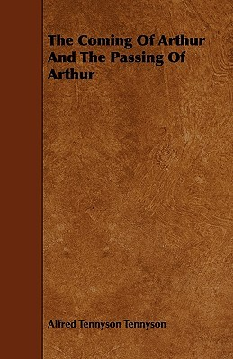 The Coming of Arthur and the Passing of Arthur  by  Alfred Lord Tennyson