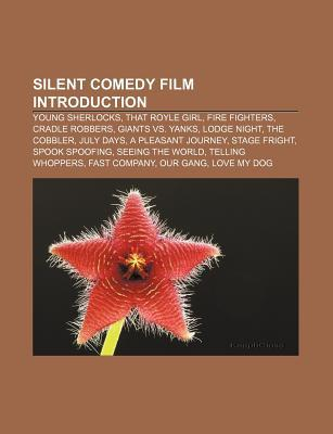 Silent Comedy Film Introduction: Young Sherlocks, That Royle Girl, Fire Fighters, Cradle Robbers, Giants vs. Yanks, Lodge Night, the Cobbler  by  Books LLC
