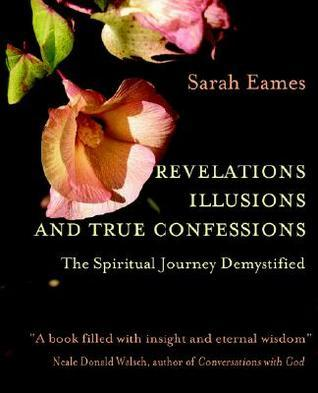 Revelations, Illusions, and True Confessions: The Spiritual Journey Demystified Sarah Eames