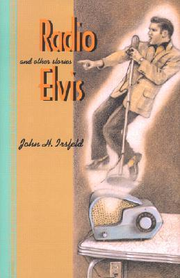 Radio Elvis and Other Stories John H. Irsfeld