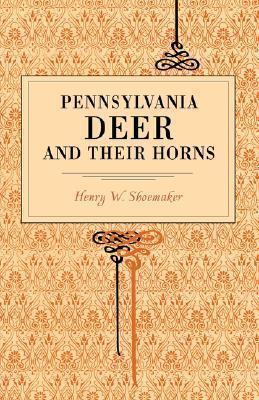 Pennsylvania Deer and Their Horns Henry Wharton Shoemaker