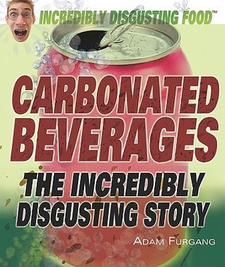 Carbonated Beverages: The Incredibly Disgusting Story  by  Adam Furgang