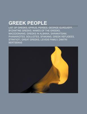 Greek People: List of Greeks, Epirus, Perses, George Gurdjieff, Byzantine Greeks, Names of the Greeks, Macedonians, Greeks in Albani  by  Books LLC