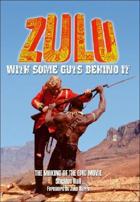 Zulu: With Some Guts Behind It, The Making of the Epic Movie  by  Sheldon Hall
