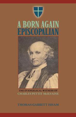 A Born Again Episcopalian: The Evangelical Witness of Charles P. McIlvaine  by  Thomas Garrett Isham