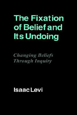The Fixation of Belief and Its Undoing: Changing Beliefs Through Inquiry Isaac Levi