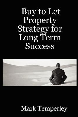 Buy to Let Property Strategy for Long Term Success  by  Mark Temperley