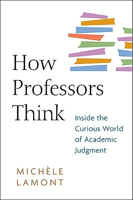 How Professors Think: Inside the Curious World of Academic Judgment  by  Michèle Lamont